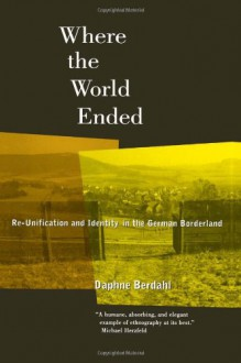 Where the World Ended: Re-Unification and Identity in the German Borderland - Daphne Berdahl