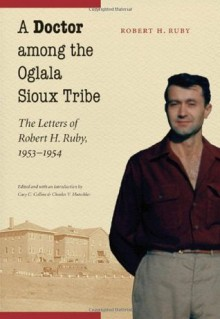 A Doctor among the Oglala Sioux Tribe: The Letters of Robert H. Ruby, 1953-1954 - Robert H. Ruby Dr., Cary C. Collins, Charles V. Mutschler