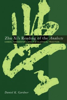 Zhu XI's Reading of the Analects: Canon, Commentary and the Classical Tradition - Daniel K. Gardner