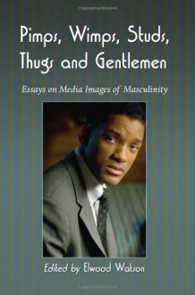 Pimps, Wimps, Studs, Thugs and Gentlemen: Essays on Media Images of Masculinity - Elwood Watson