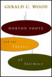 Horton Foote and the Theater of Intimacy - Gerald C. Wood