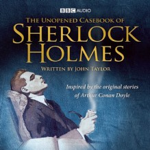 The Unopened Casebook of Sherlock Holmes: Inspired by the Original Stories of Arthur Conan Doyle - John Taylor