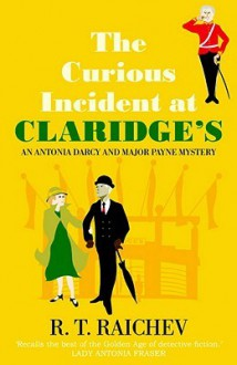 Curious Incident at Claridge's: An Antonia Darcy and Major Hugh Payne Investigation - R.T. Raichev