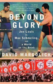 Beyond Glory: Joe Louis vs. Max Schmeling, and a World on the Brink - David Margolick