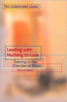 Leading with Nothing to Lose: Training in the Exercise of Power - Simon P. Walker