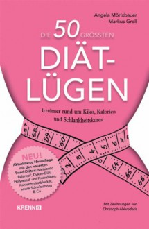 Die 50 grössten Diät-Lügen - Angela Mörixbauer,Markus Groll