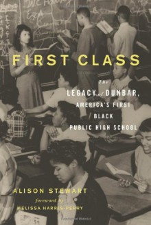 First Class: The Legacy of Dunbar, America's First Black Public High School - Alison Stewart
