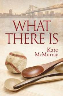 What There Is - Kate McMurray