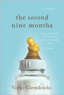 The Second Nine Months: One Woman Tells the Real Truth about Becoming a Mom. Finally. - Vicki Glembocki