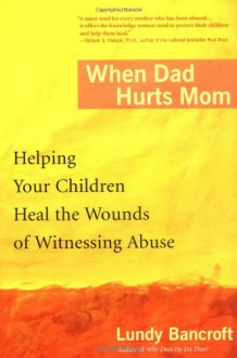 When Dad Hurts Mom: Helping Your Children Heal the Wounds of Witnessing Abuse - Lundy Bancroft