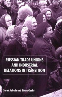 Russian Trade Unions and Industrial Relations in Transition - Lena Dominelli, Sarah Ashwin