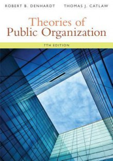 Theories of Public Organization - Robert B. Denhardt, Thomas J. Catlaw