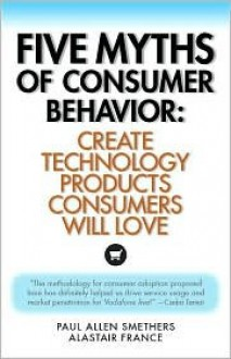 Five Myths of Consumer Behavior: Create Technology Products Consumers Will Love - Paul Allen Smethers