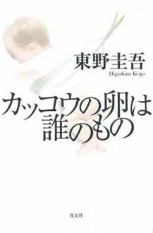 カッコウの卵は誰のもの [Kakkō no tamago wa dare no mono] - Keigo Higashino