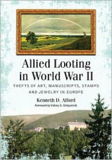 Allied Looting in World War II: Thefts of Art, Manuscripts, Stamps and Jewelry in Europe - Kenneth D. Alford