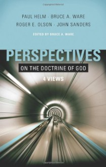 Perspectives on the Doctrine of God: Four Views - Bruce A. Ware, Roger E. Olson, Paul Helm, John Sanders, Roger Olson