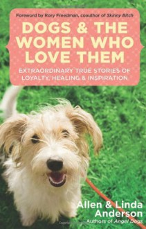 Dogs and the Women Who Love Them: Extraordinary True Stories of Loyalty, Healing, and Inspiration - Allen Anderson, Linda Anderson, Rory Freedman