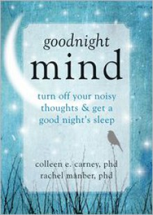 Goodnight Mind: Turn Off Your Noisy Thoughts and Get a Good Night's Sleep - Rachel Manber
