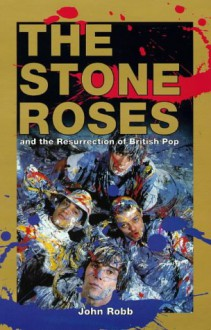 The Stone Roses: And the Resurrection of British Pop - John Robb