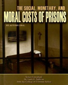 The Social, Monetary, And Moral Costs Of Prisons (Incarceration Issues: Punishment, Reform, And Rehabilitation) - Autumn Libal