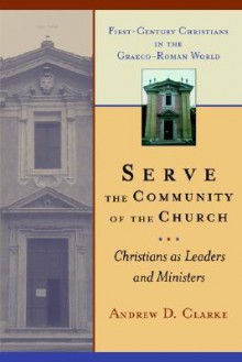 Serve the Community of the Church: Christians as Leaders and Ministers (First-Century Christians in the Graeco-Roman World) - Andrew D. Clarke