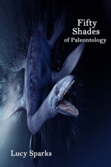 Fifty Shades of Paleontology (Billionaire Dinosaur Erotica) - Lucy Sparks