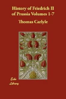 History of Friedrich II of Prussia, Volumes 1-7 - Thomas Carlyle