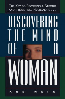 Discovering The Mind Of A Woman: The Key To Becoming A Strong And Irresistible Husband Is... - Ken Nair, Carter Little