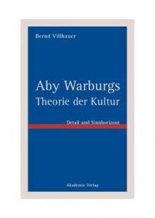 Aby Warburgs Theorie Der Kultur: Detail Und Sinnhorizont - Bernd Villhauer