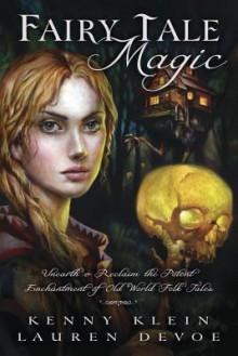 Fairy Tale Magic: Unearth & Reclaim the Potent Enchantment of Old World Folk Tales - Kenny Klein, Lauren DeVoe