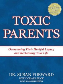 Toxic Parents: Overcoming Their Hurtful Legacy and Reclaiming Your Life - Susan Forward, Craig Buck, Jo Anna Perrin