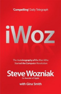 I, Woz: Computer Geek to Cult Icon: Getting to the Core of Apple's Inventor - Steve Wozniak