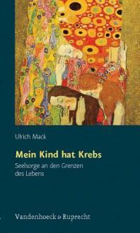 Mein Kind Hat Krebs: Seelsorge an Den Grenzen Des Lebens - Ulrich Mack