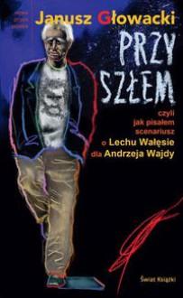 Przyszłem czyli jak pisałem scenariusz o Lechu Wałęsie dla Andrzeja Wajdy - Głowacki Janusz