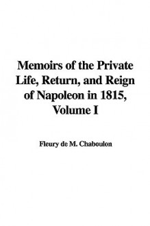 Memoirs of the Private Life, Return, and Reign of Napoleon in 1815, Volume I - Fleury de M. Chaboulon