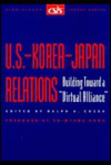 "U.S.-Korea-Japan Relations: Building Towards a ""Virtual Alliance"" - Ralph A. Cossa"