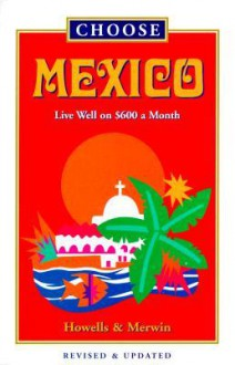 Choose Mexico: Live Well on $800 a Month - John Howells, Don Merwin