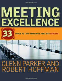Meeting Excellence: 33 Tools to Lead Meetings That Get Results - Glenn M. Parker, Robert Hoffman