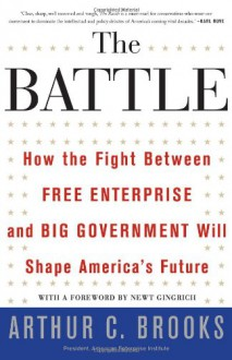 The Battle: How the Fight between Free Enterprise and Big Government Will Shape America's Future - Arthur C. Brooks