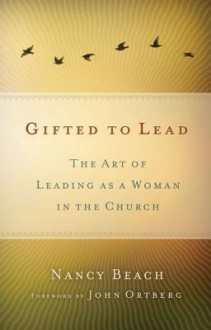 Gifted to Lead: The Art of Leading as a Woman in the Church - Nancy Beach