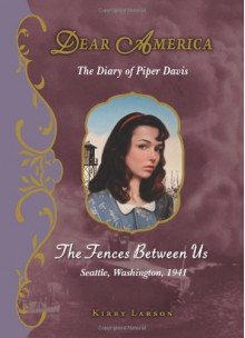 The Fences Between Us: The Diary of Piper Davis, Seattle, Washington, 1941 - Kirby Larson