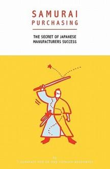 Samurai Purchasing: The Secret of Japanese Manufacturers Success - Takanori Sakaguchi