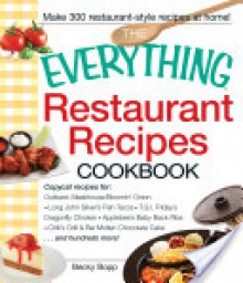 The Everything Restaurant Recipes Cookbook: Copycat Recipes for Outback Steakhouse Bloomin' Onion, Long John Silver's Fish Tacos, Tgi Friday's Dragonfly Chicken, Applebee's Baby Back Ribs, Chili's Grill & Bar Molten Chocolate Cake...and Hundreds More! - Becky Bopp