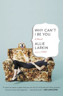 Why Can't I Be You: A Novel - Allie Larkin
