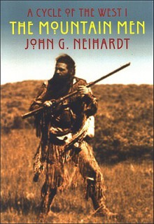 The Mountain Men: The Song of Three Friends, the Song of Hugh Glass, the Song of Jed Smith - John G. Neihardt