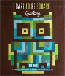 Dare to Be Square Quilting: A Block-by-Block Guide to Making Patchwork and Quilts - Boo Davis