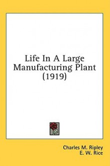 Life in a Large Manufacturing Plant (1919) - Charles M. Ripley, E. W. Rice