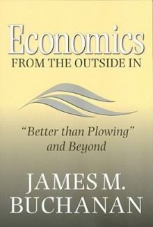 "Economics from the Outside In: ""Better than Plowing"" and Beyond - James M. Buchanan"