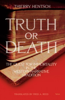 Truth or Death: The Quest for Immortality in the Western Narrative Tradition - Thierry Hentsch, Fred A. Reed