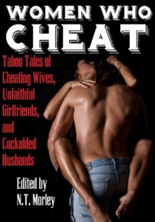 Women Who Cheat: Erotic Tales of Cheating Wives, Unfaithful Girlfriends, and Cuckolded Husbands - N.T. Morley, Zach Addams, Mackenzie Gilmore, Chelsea Meyers, Jolie Joss, Naomi Taylor, Heather McKinney, Dylan Reed, April Lamb, Thomas S. Roche